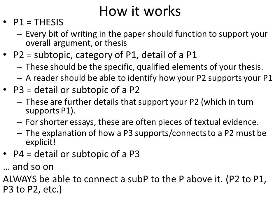 How it works P1 = THESIS – Every bit of writing in the paper should function to support your overall argument, or thesis P2 = subtopic, category of P1, detail of a P1 – These should be the specific, qualified elements of your thesis.