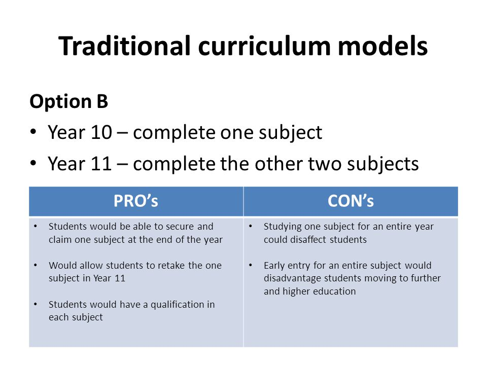 Option B Year 10 – complete one subject Year 11 – complete the other two subjects Traditional curriculum models PRO'sCON's Students would be able to s
