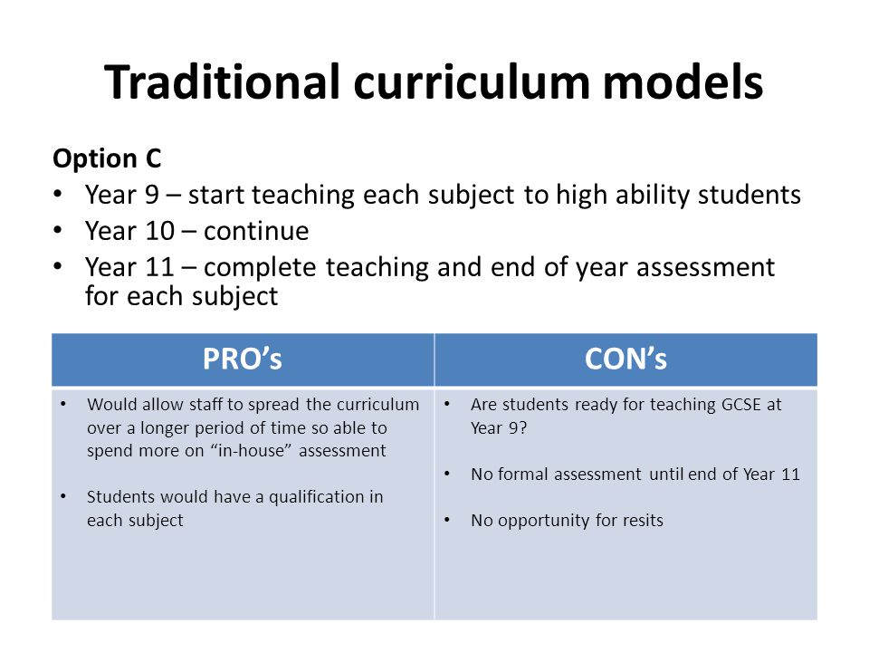 Traditional curriculum models Option C Year 9 – start teaching each subject to high ability students Year 10 – continue Year 11 – complete teaching an
