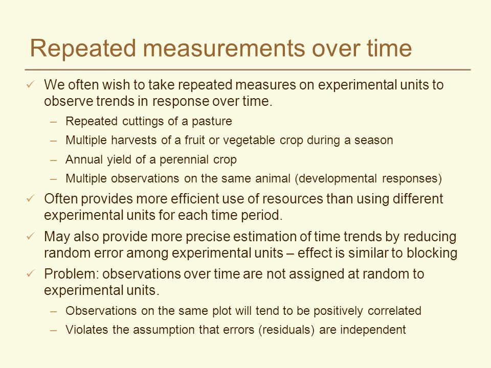 Repeated measurements over time We often wish to take repeated measures on experimental units to observe trends in response over time. –Repeated cutti