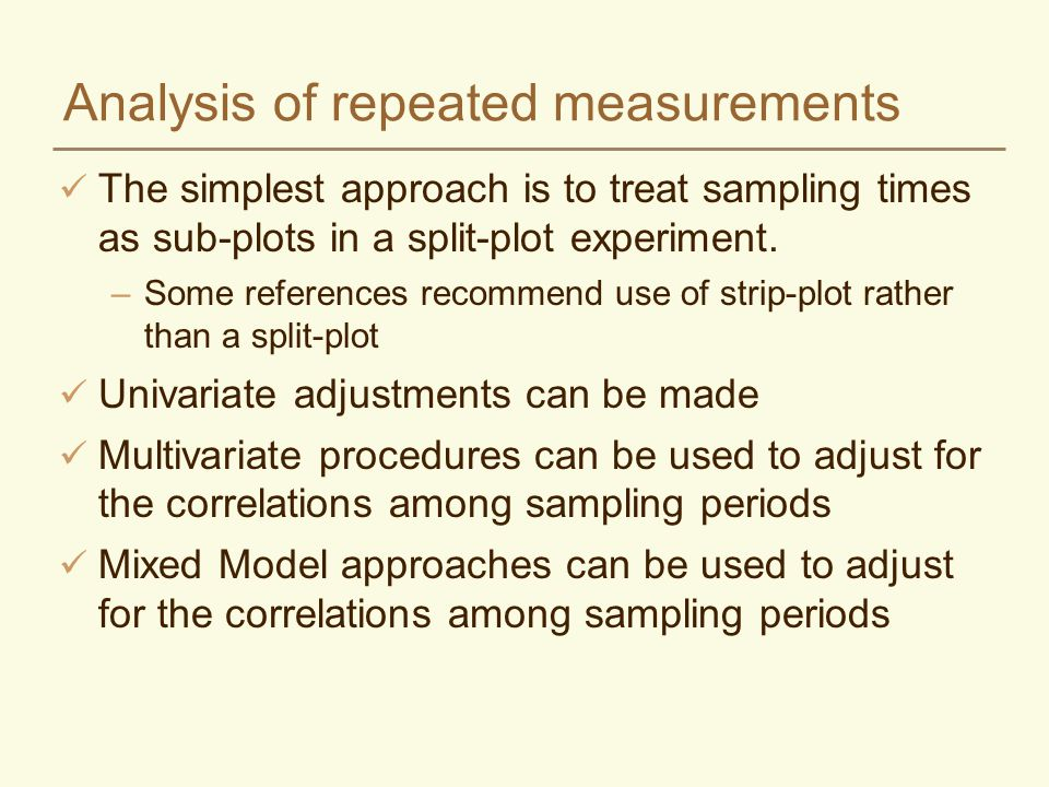 Analysis of repeated measurements The simplest approach is to treat sampling times as sub-plots in a split-plot experiment. –Some references recommend