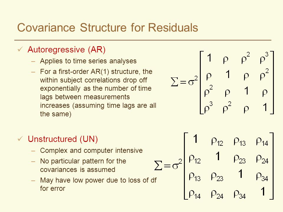 Covariance Structure for Residuals Autoregressive (AR) –Applies to time series analyses –For a first-order AR(1) structure, the within subject correla