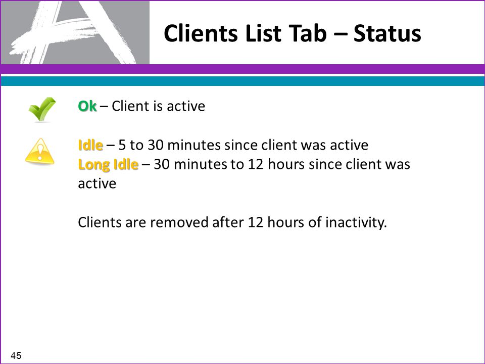 Clients List Tab – Status 45 Ok Ok – Client is active Idle Idle – 5 to 30 minutes since client was active Long Idle Long Idle – 30 minutes to 12 hours since client was active Clients are removed after 12 hours of inactivity.