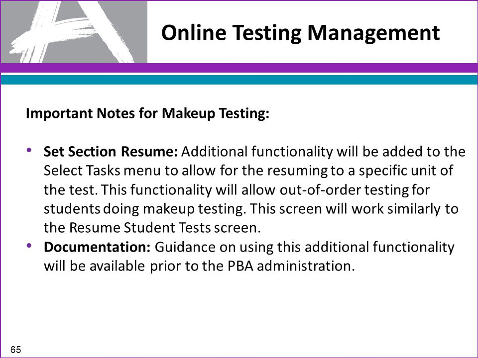 Online Testing Management 65 Important Notes for Makeup Testing: Set Section Resume: Additional functionality will be added to the Select Tasks menu to allow for the resuming to a specific unit of the test.