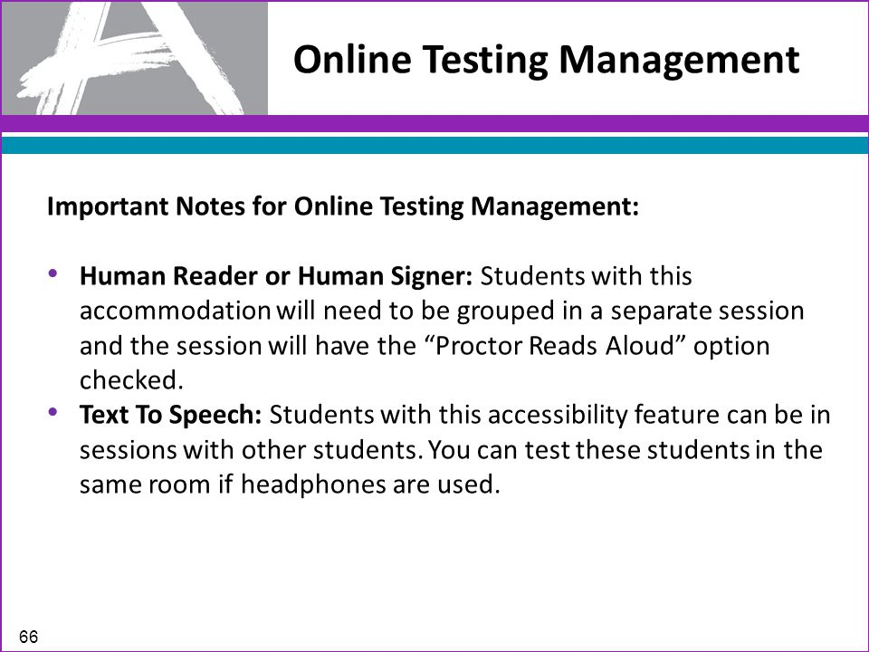 Online Testing Management 66 Important Notes for Online Testing Management: Human Reader or Human Signer: Students with this accommodation will need to be grouped in a separate session and the session will have the Proctor Reads Aloud option checked.