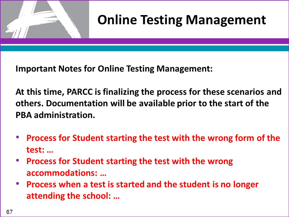 Online Testing Management 67 Important Notes for Online Testing Management: At this time, PARCC is finalizing the process for these scenarios and others.