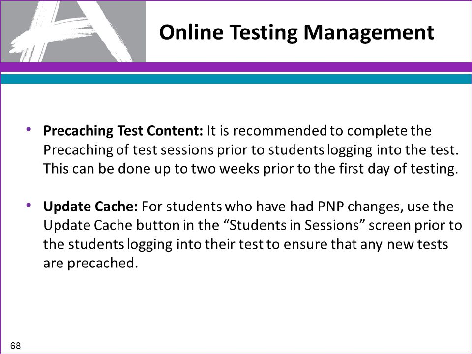 Online Testing Management 68 Precaching Test Content: It is recommended to complete the Precaching of test sessions prior to students logging into the test.