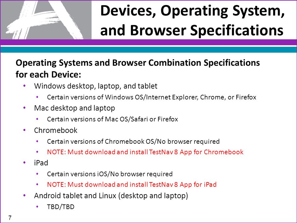 Devices, Operating System, and Browser Specifications 7 Windows desktop, laptop, and tablet Certain versions of Windows OS/Internet Explorer, Chrome, or Firefox Mac desktop and laptop Certain versions of Mac OS/Safari or Firefox Chromebook Certain versions of Chromebook OS/No browser required NOTE: Must download and install TestNav 8 App for Chromebook iPad Certain versions iOS/No browser required NOTE: Must download and install TestNav 8 App for iPad Android tablet and Linux (desktop and laptop) TBD/TBD Operating Systems and Browser Combination Specifications for each Device: