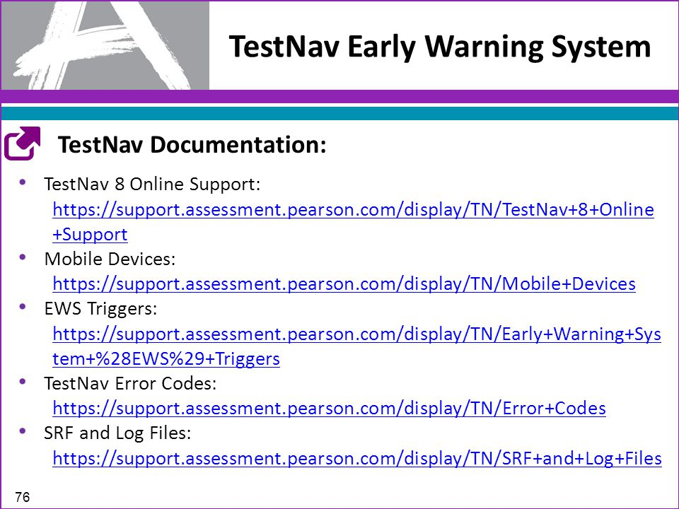TestNav Early Warning System 76 TestNav 8 Online Support: https://support.assessment.pearson.com/display/TN/TestNav+8+Online +Support Mobile Devices: https://support.assessment.pearson.com/display/TN/Mobile+Devices EWS Triggers: https://support.assessment.pearson.com/display/TN/Early+Warning+Sys tem+%28EWS%29+Triggers TestNav Error Codes: https://support.assessment.pearson.com/display/TN/Error+Codes SRF and Log Files: https://support.assessment.pearson.com/display/TN/SRF+and+Log+Files TestNav Documentation: