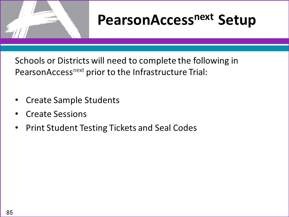PearsonAccess next Setup 85 Schools or Districts will need to complete the following in PearsonAccess next prior to the Infrastructure Trial: Create Sample Students Create Sessions Print Student Testing Tickets and Seal Codes
