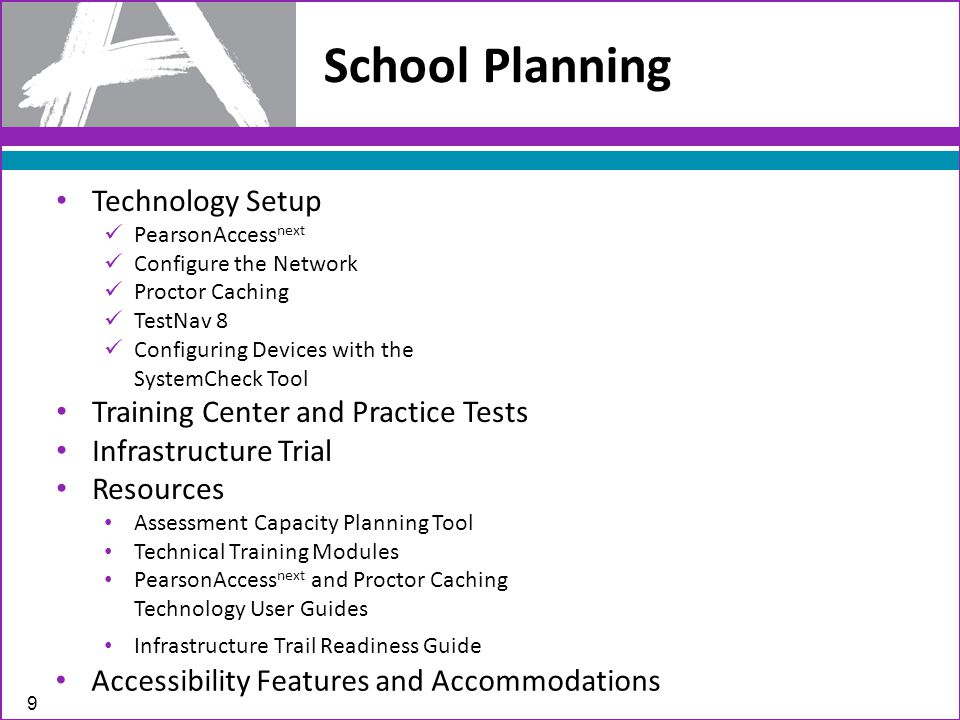 School Planning 9 Technology Setup PearsonAccess next Configure the Network Proctor Caching TestNav 8 Configuring Devices with the SystemCheck Tool Training Center and Practice Tests Infrastructure Trial Resources Assessment Capacity Planning Tool Technical Training Modules PearsonAccess next and Proctor Caching Technology User Guides Infrastructure Trail Readiness Guide Accessibility Features and Accommodations