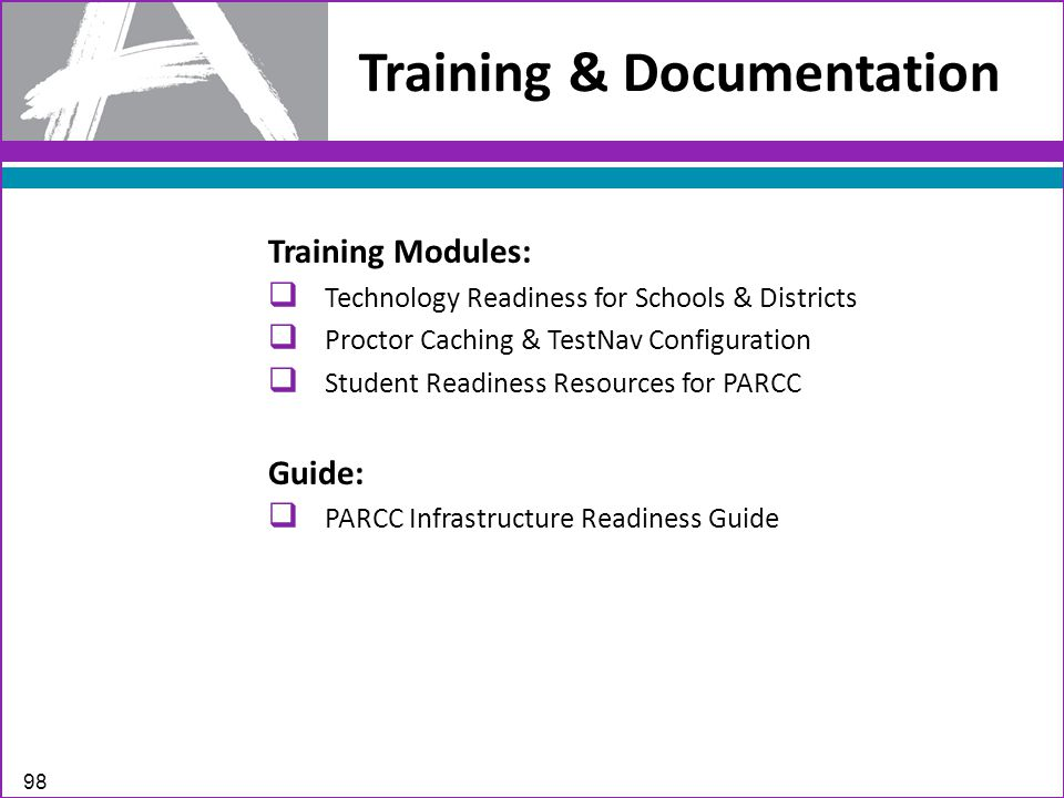 Training & Documentation 98 Training Modules:  Technology Readiness for Schools & Districts  Proctor Caching & TestNav Configuration  Student Readiness Resources for PARCC Guide:  PARCC Infrastructure Readiness Guide