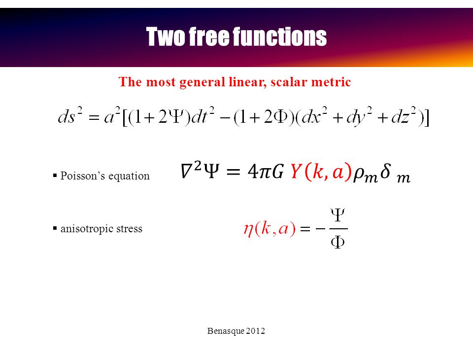 Benasque 2012 Two free functions At linear order we can write:  Poisson's equation  anisotropic stress The most general linear, scalar metric