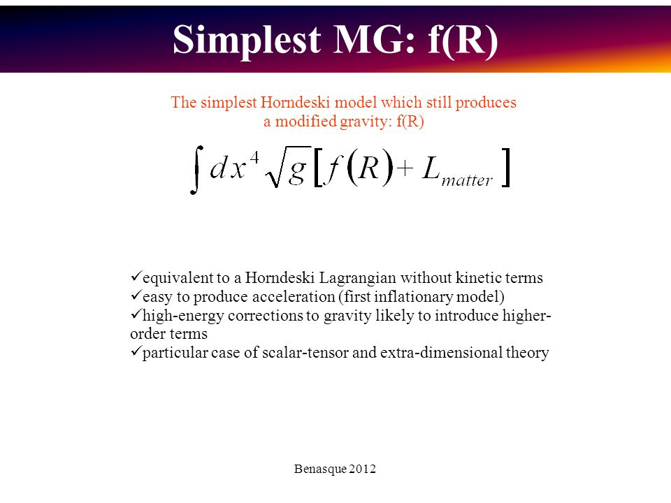 Benasque 2012 equivalent to a Horndeski Lagrangian without kinetic terms easy to produce acceleration (first inflationary model) high-energy corrections to gravity likely to introduce higher- order terms particular case of scalar-tensor and extra-dimensional theory The simplest Horndeski model which still produces a modified gravity: f(R) Simplest MG: f(R)
