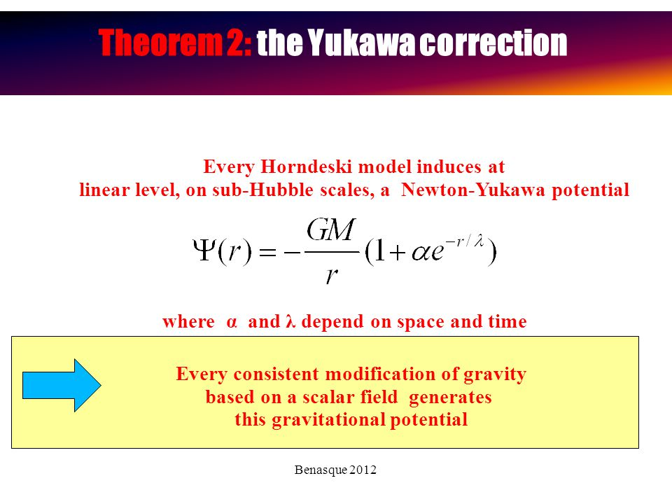 Benasque 2012 Theorem 2: the Yukawa correction Every Horndeski model induces at linear level, on sub-Hubble scales, a Newton-Yukawa potential where α and λ depend on space and time Every consistent modification of gravity based on a scalar field generates this gravitational potential