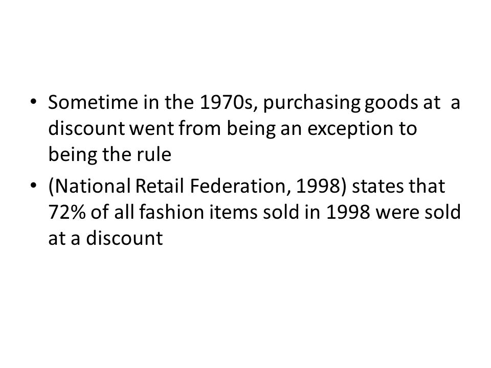 Sometime in the 1970s, purchasing goods at a discount went from being an exception to being the rule (National Retail Federation, 1998) states that 72% of all fashion items sold in 1998 were sold at a discount