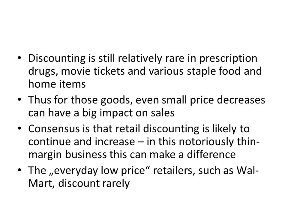"Discounting is still relatively rare in prescription drugs, movie tickets and various staple food and home items Thus for those goods, even small price decreases can have a big impact on sales Consensus is that retail discounting is likely to continue and increase – in this notoriously thin- margin business this can make a difference The ""everyday low price retailers, such as Wal- Mart, discount rarely"