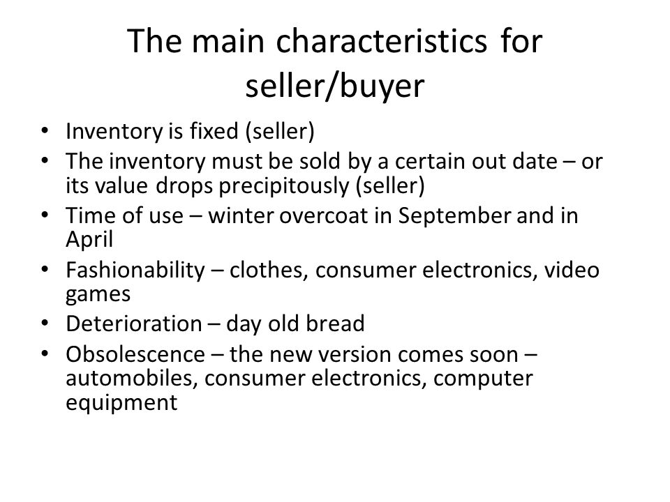 The main characteristics for seller/buyer Inventory is fixed (seller) The inventory must be sold by a certain out date – or its value drops precipitously (seller) Time of use – winter overcoat in September and in April Fashionability – clothes, consumer electronics, video games Deterioration – day old bread Obsolescence – the new version comes soon – automobiles, consumer electronics, computer equipment