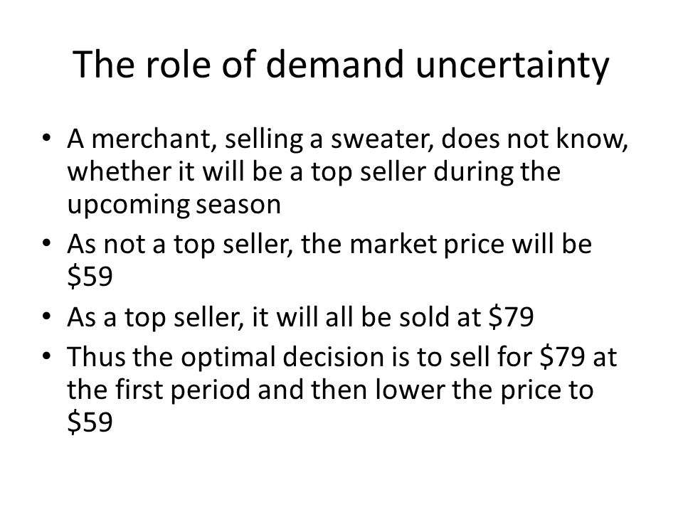 The role of demand uncertainty A merchant, selling a sweater, does not know, whether it will be a top seller during the upcoming season As not a top s