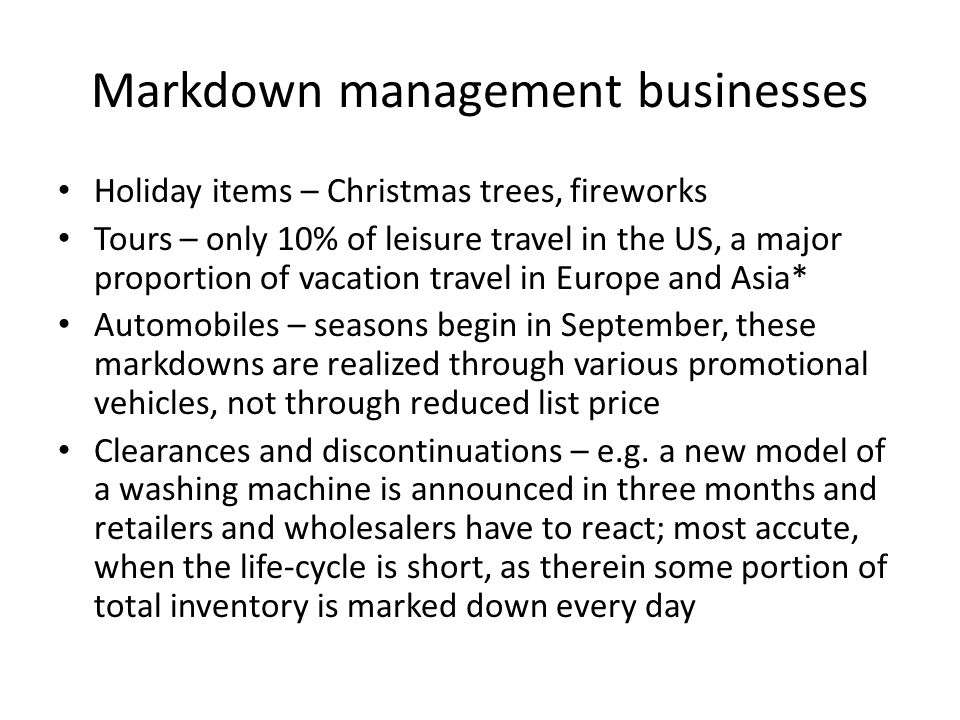 Markdown management businesses Holiday items – Christmas trees, fireworks Tours – only 10% of leisure travel in the US, a major proportion of vacation travel in Europe and Asia* Automobiles – seasons begin in September, these markdowns are realized through various promotional vehicles, not through reduced list price Clearances and discontinuations – e.g.