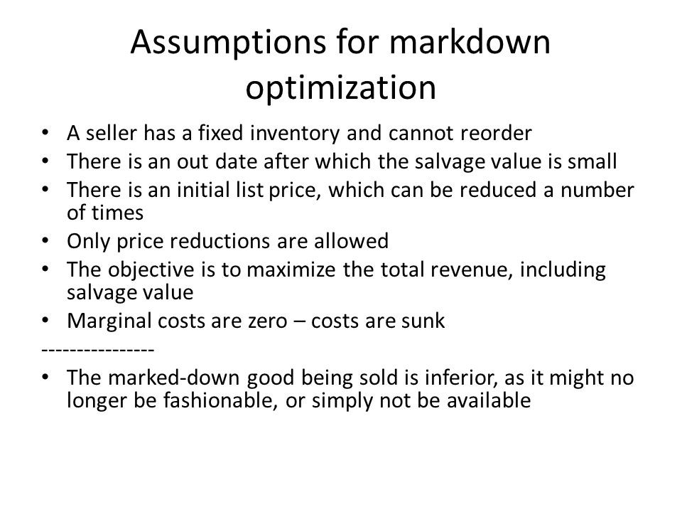 Assumptions for markdown optimization A seller has a fixed inventory and cannot reorder There is an out date after which the salvage value is small There is an initial list price, which can be reduced a number of times Only price reductions are allowed The objective is to maximize the total revenue, including salvage value Marginal costs are zero – costs are sunk ---------------- The marked-down good being sold is inferior, as it might no longer be fashionable, or simply not be available