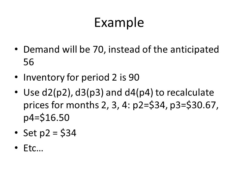 Example Demand will be 70, instead of the anticipated 56 Inventory for period 2 is 90 Use d2(p2), d3(p3) and d4(p4) to recalculate prices for months 2