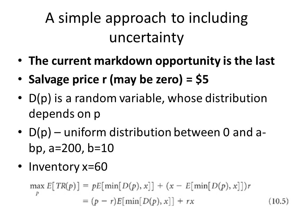 A simple approach to including uncertainty The current markdown opportunity is the last Salvage price r (may be zero) = $5 D(p) is a random variable, whose distribution depends on p D(p) – uniform distribution between 0 and a- bp, a=200, b=10 Inventory x=60