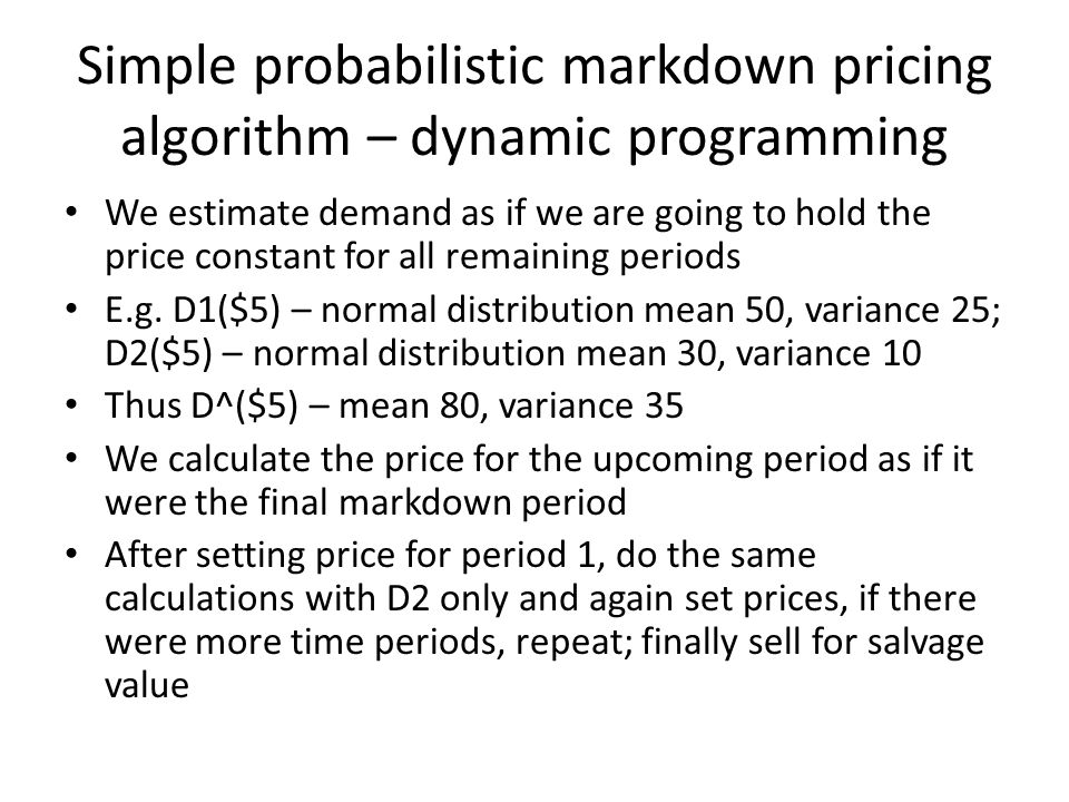 Simple probabilistic markdown pricing algorithm – dynamic programming We estimate demand as if we are going to hold the price constant for all remaini