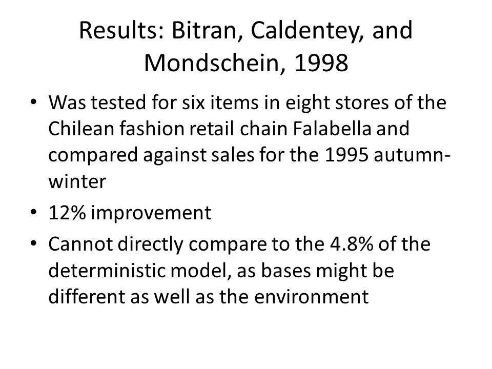 Results: Bitran, Caldentey, and Mondschein, 1998 Was tested for six items in eight stores of the Chilean fashion retail chain Falabella and compared against sales for the 1995 autumn- winter 12% improvement Cannot directly compare to the 4.8% of the deterministic model, as bases might be different as well as the environment