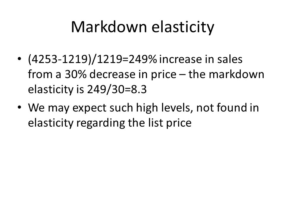 Markdown elasticity (4253-1219)/1219=249% increase in sales from a 30% decrease in price – the markdown elasticity is 249/30=8.3 We may expect such hi