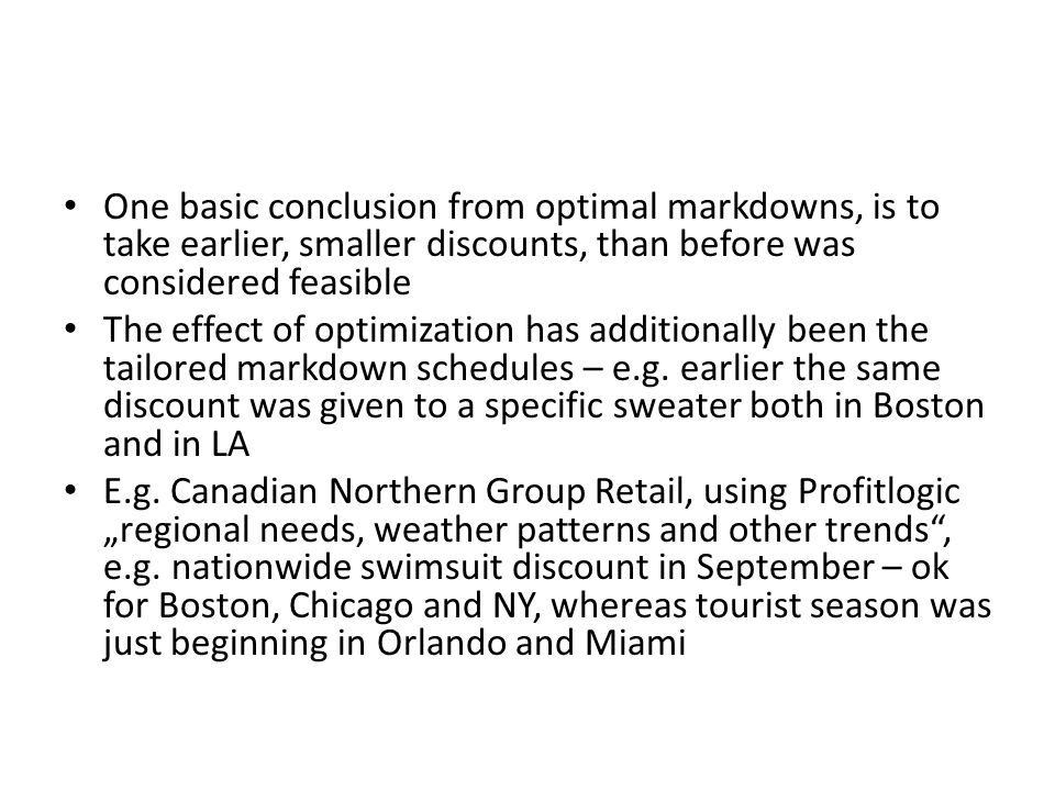 One basic conclusion from optimal markdowns, is to take earlier, smaller discounts, than before was considered feasible The effect of optimization has