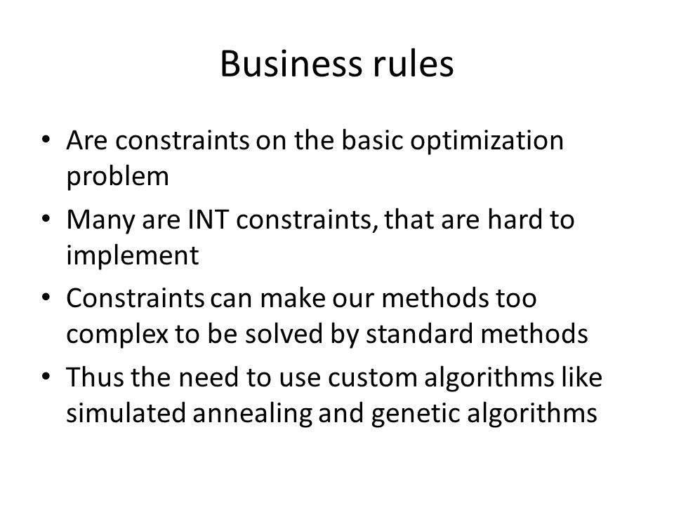 Business rules Are constraints on the basic optimization problem Many are INT constraints, that are hard to implement Constraints can make our methods