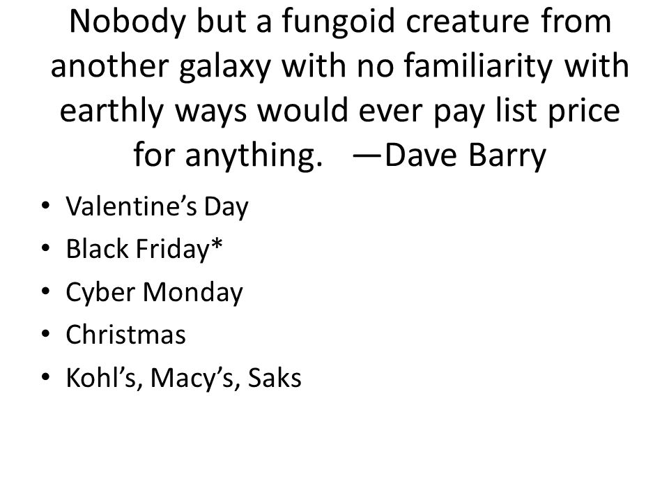 Nobody but a fungoid creature from another galaxy with no familiarity with earthly ways would ever pay list price for anything. —Dave Barry Valentine'