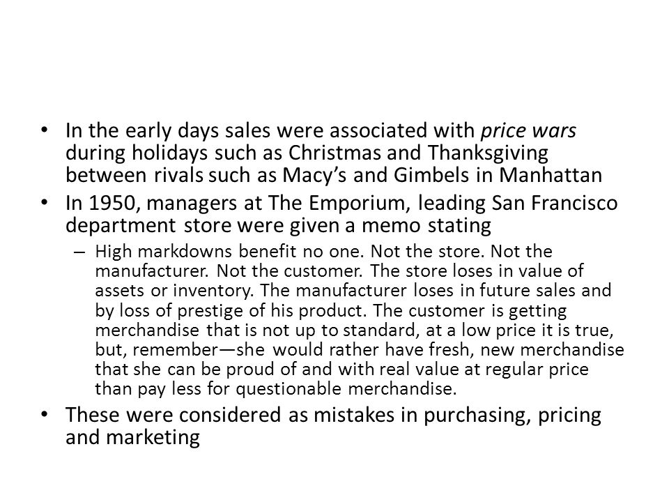 In the early days sales were associated with price wars during holidays such as Christmas and Thanksgiving between rivals such as Macy's and Gimbels in Manhattan In 1950, managers at The Emporium, leading San Francisco department store were given a memo stating – High markdowns benefit no one.