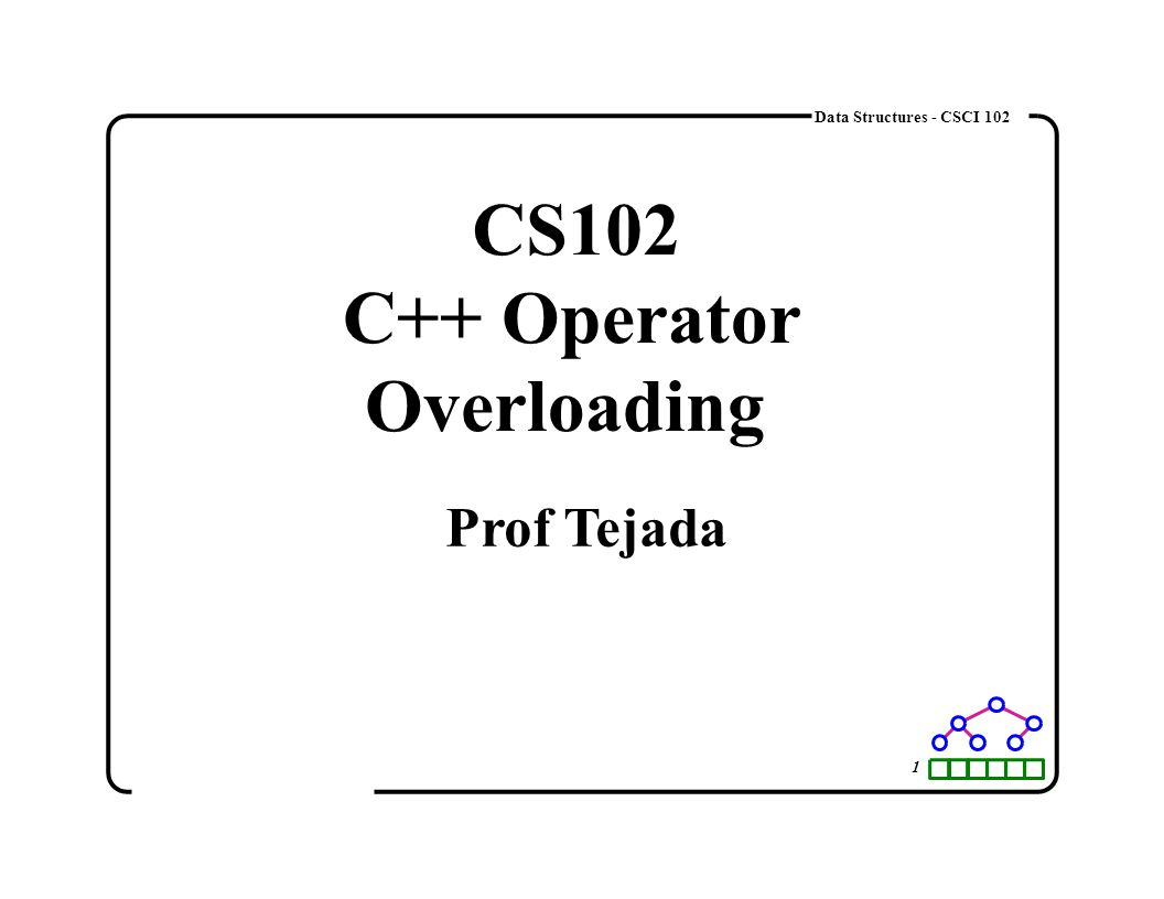 1 Data Structures - CSCI 102 CS102 C++ Operator Overloading Prof Tejada