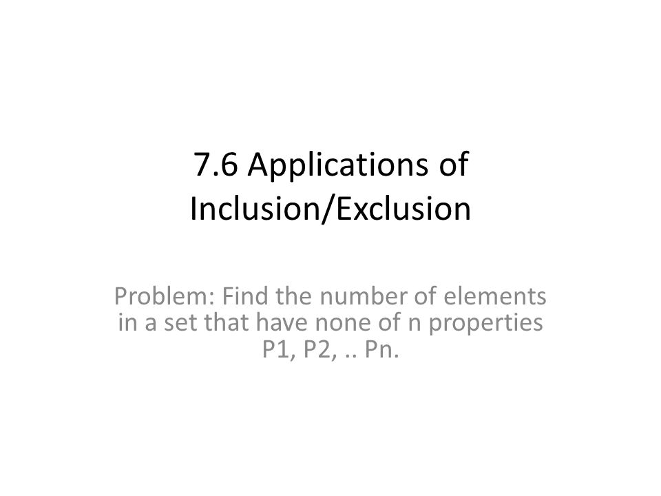 7.6 Applications of Inclusion/Exclusion Problem: Find the number of elements in a set that have none of n properties P1, P2,.. Pn.