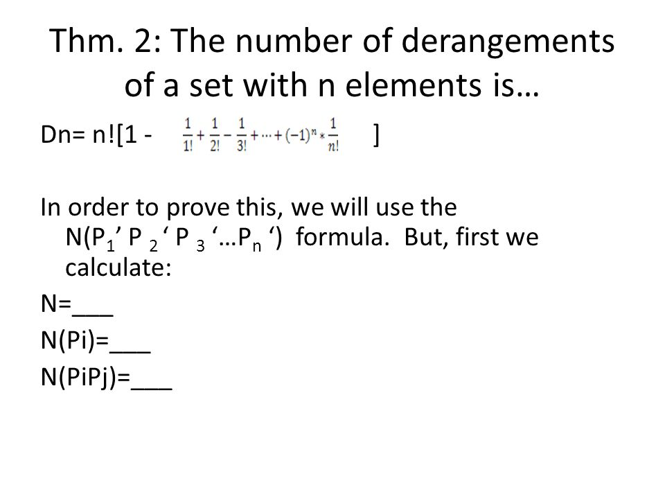 Thm. 2: The number of derangements of a set with n elements is… Dn= n![1 - ] In order to prove this, we will use the N(P 1 ' P 2 ' P 3 '…P n ') formul