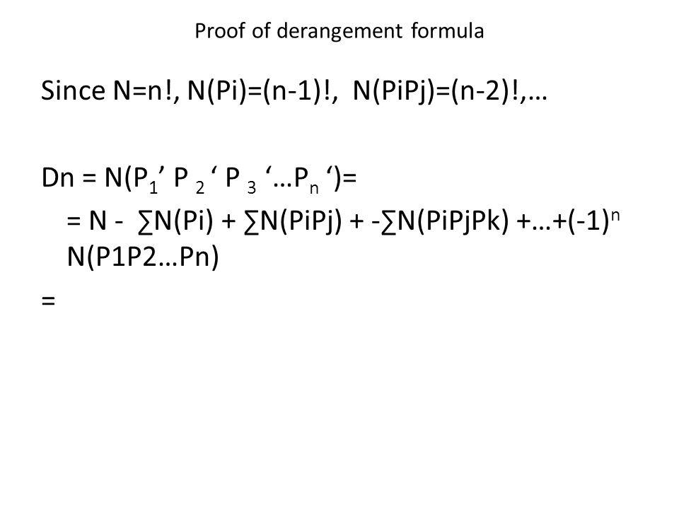 Proof of derangement formula Since N=n!, N(Pi)=(n-1)!, N(PiPj)=(n-2)!,… Dn = N(P 1 ' P 2 ' P 3 '…P n ')= = N - ∑N(Pi) + ∑N(PiPj) + -∑N(PiPjPk) +…+(-1) n N(P1P2…Pn) =