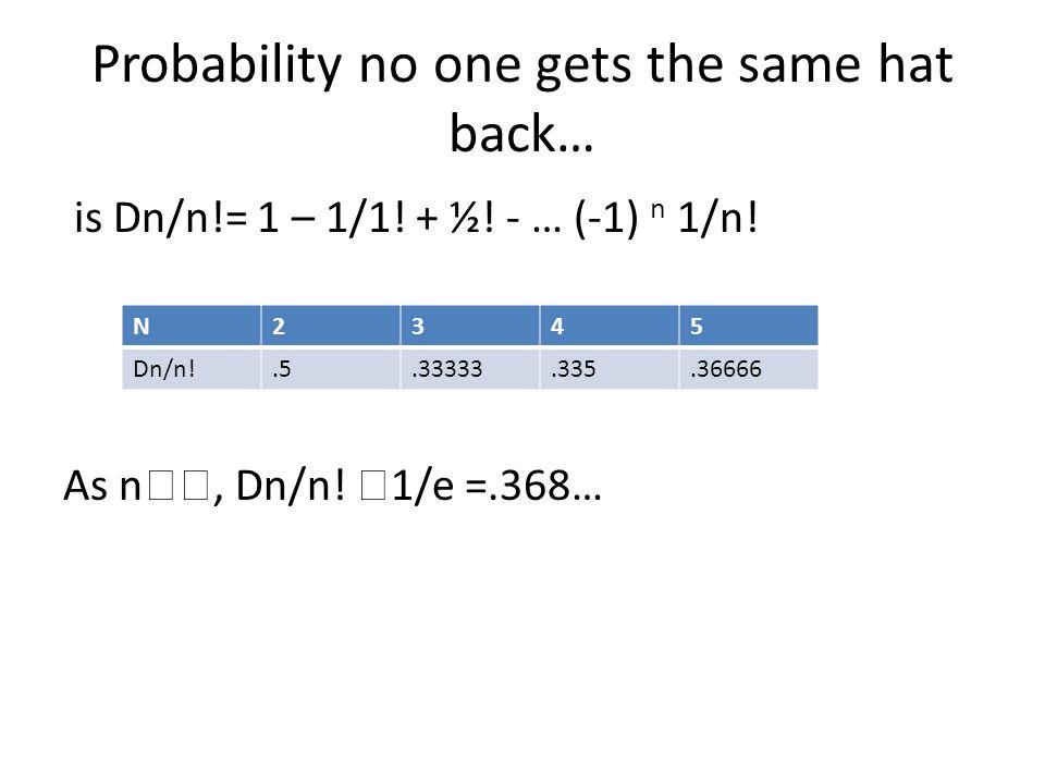 Probability no one gets the same hat back… is Dn/n!= 1 – 1/1! + ½! - … (-1) n 1/n! As n , Dn/n!  1/e =.368… N2345 Dn/n!.5.33333.335.36666
