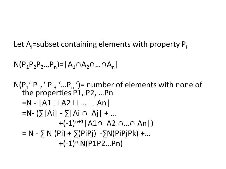 Let A i =subset containing elements with property P i N(P 1 P 2 P 3 …P n )=|A 1 ∩A 2 ∩…∩A n | N(P 1 ' P 2 ' P 3 '…P n ')= number of elements with none of the properties P1, P2, …Pn =N - |A1  A2  …  An| =N- (∑|Ai| - ∑|Ai ∩ Aj| + … +(-1) n+1 |A1∩ A2 ∩…∩ An|) = N - ∑ N (Pi) + ∑(PiPj) -∑N(PiPjPk) +… +(-1) n N(P1P2…Pn)