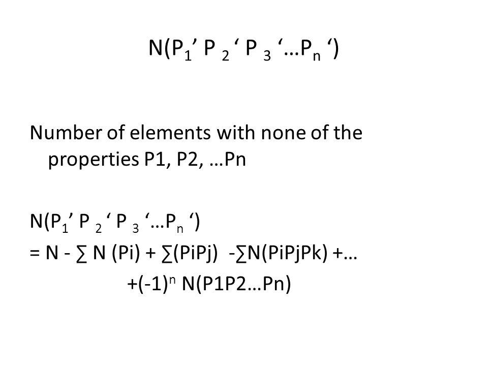 N(P 1 ' P 2 ' P 3 '…P n ') Number of elements with none of the properties P1, P2, …Pn N(P 1 ' P 2 ' P 3 '…P n ') = N - ∑ N (Pi) + ∑(PiPj) -∑N(PiPjPk) +… +(-1) n N(P1P2…Pn)