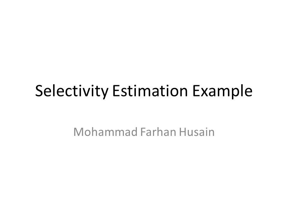 Selectivity Estimation Example Mohammad Farhan Husain