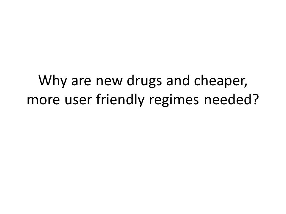 Why are new drugs and cheaper, more user friendly regimes needed?