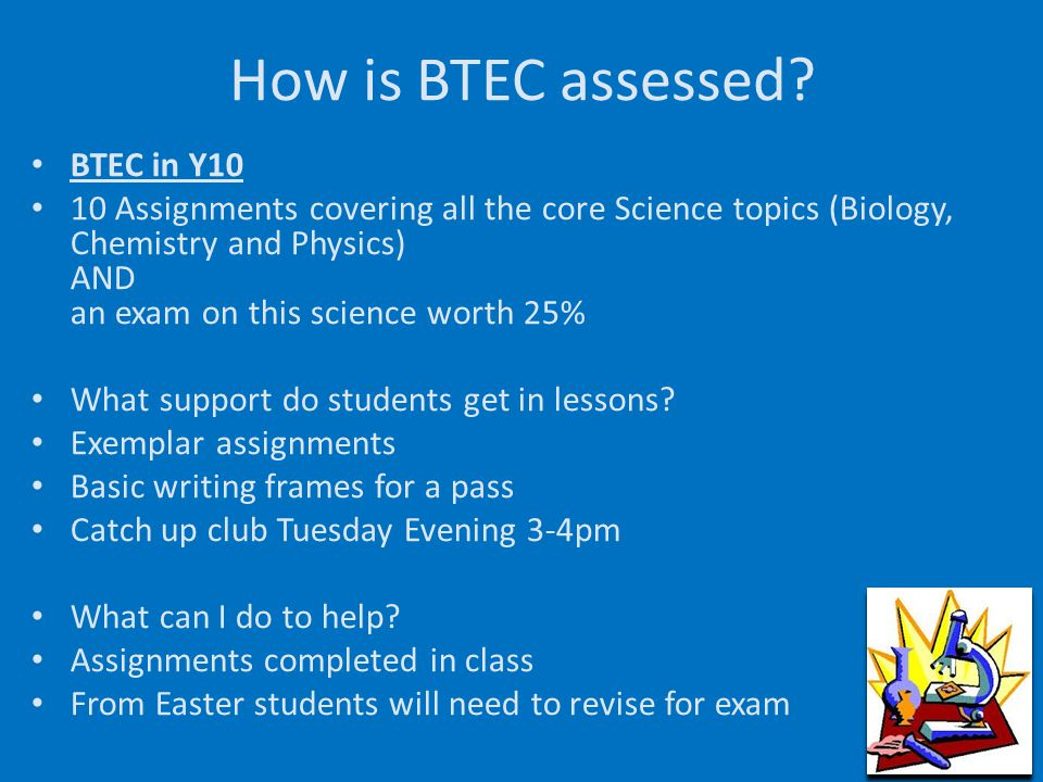 How is BTEC assessed? BTEC in Y10 10 Assignments covering all the core Science topics (Biology, Chemistry and Physics) AND an exam on this science wor