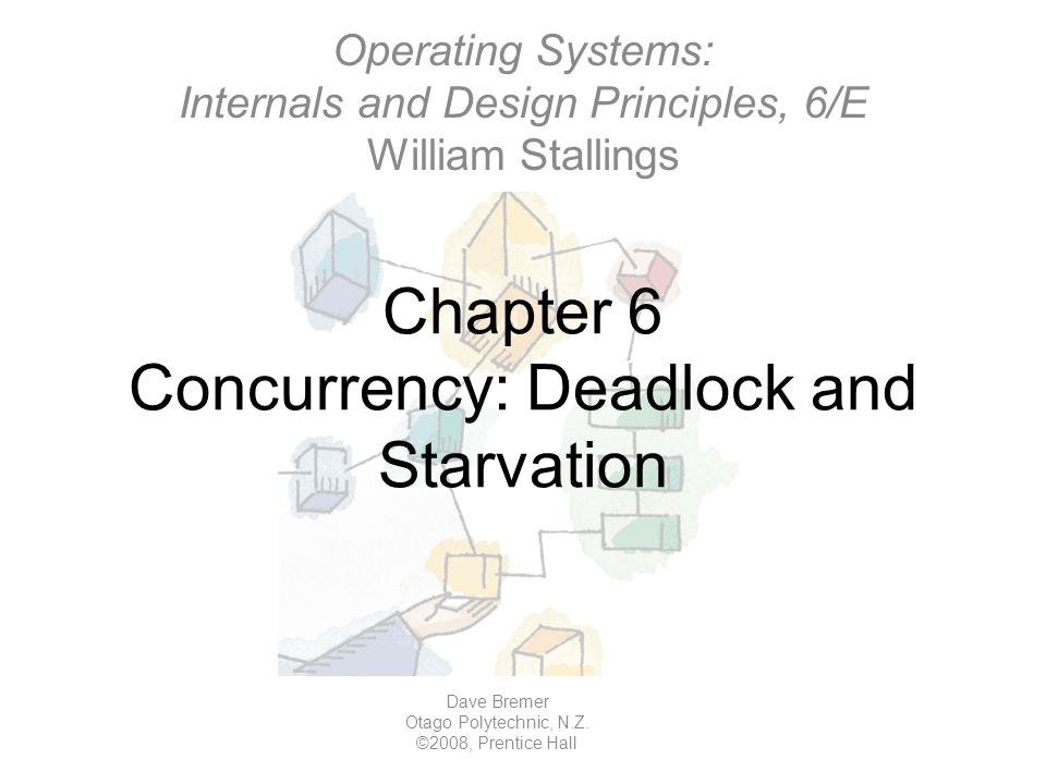 Chapter 6 Concurrency: Deadlock and Starvation Operating Systems: Internals and Design Principles, 6/E William Stallings Dave Bremer Otago Polytechnic, N.Z.