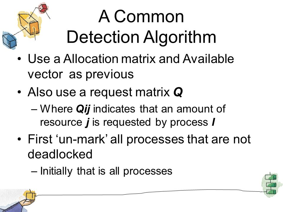 A Common Detection Algorithm Use a Allocation matrix and Available vector as previous Also use a request matrix Q –Where Qij indicates that an amount