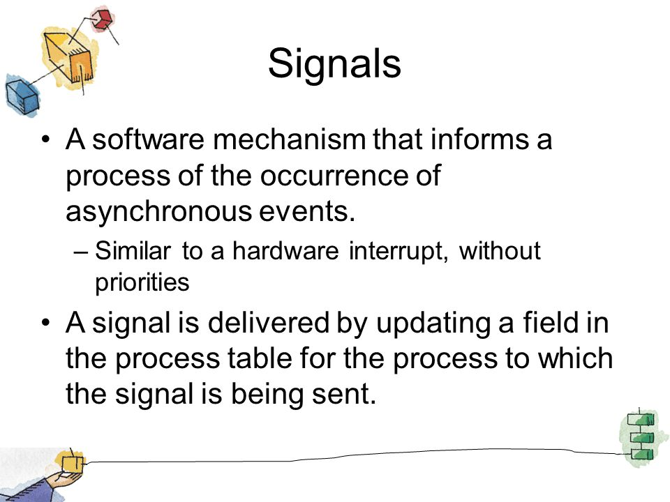 Signals A software mechanism that informs a process of the occurrence of asynchronous events. –Similar to a hardware interrupt, without priorities A s