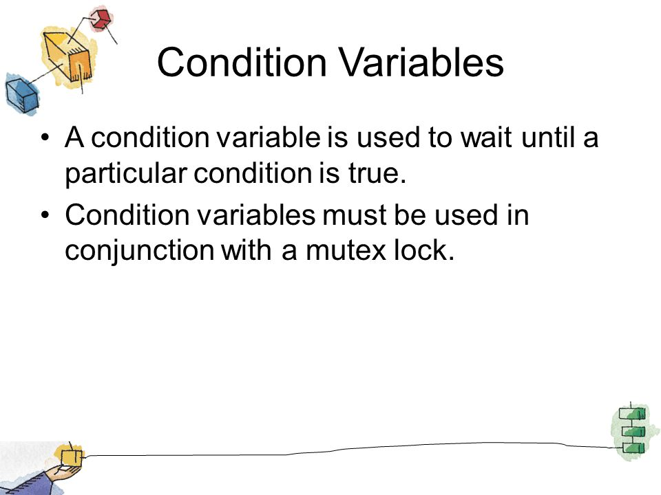 Condition Variables A condition variable is used to wait until a particular condition is true. Condition variables must be used in conjunction with a