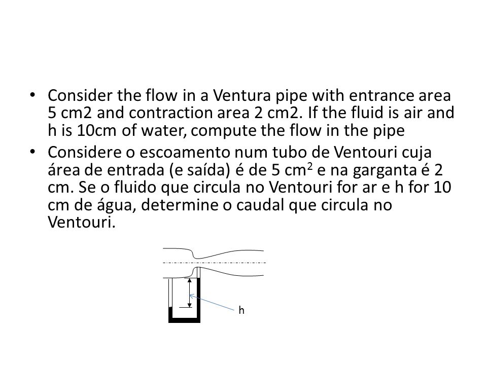Consider the flow in a Ventura pipe with entrance area 5 cm2 and contraction area 2 cm2. If the fluid is air and h is 10cm of water, compute the flow