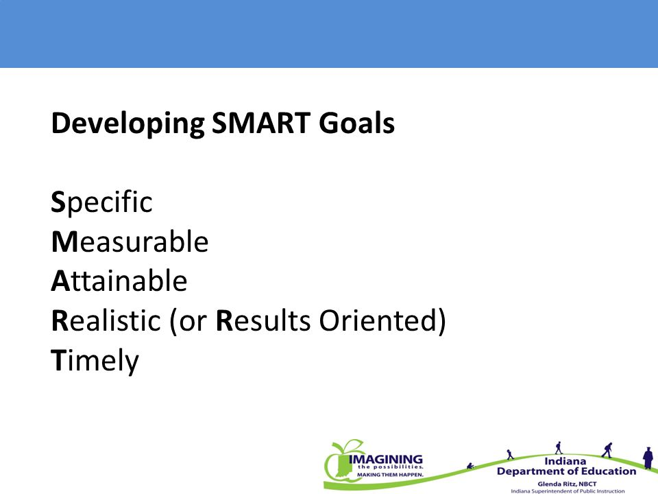 Developing SMART Goals Specific Measurable Attainable Realistic (or Results Oriented) Timely